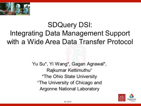 SC 2013 SDQuery DSI: Integrating Data Management Support with a Wide Area Data Transfer Protocol Yu Su*, Yi Wang*, Gagan Agrawal*, Rajkumar Kettimuthu.