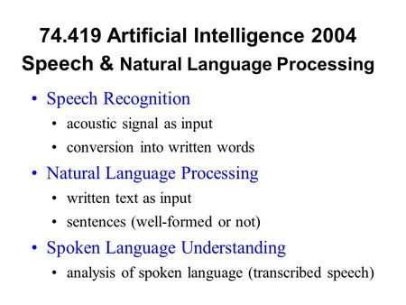 74.419 Artificial Intelligence 2004 Speech & Natural Language Processing Speech Recognition acoustic signal as input conversion into written words Natural.