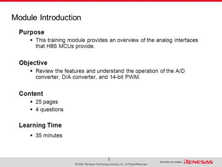 © 2008, Renesas Technology America, Inc., All Rights Reserved 1 Module Introduction Purpose  This training module provides an overview of the analog interfaces.