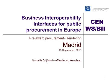CEN WS/BII2 1 Business Interoperability Interfaces for public procurement in Europe Pre-award procurement - Tendering Madrid 15 September, 2015 Kornelis.