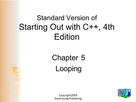 Copyright 2003 Scott/Jones Publishing Standard Version of Starting Out with C++, 4th Edition Chapter 5 Looping.