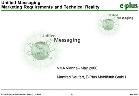 E-Plus Mobilfunk GmbH/Manfred Seufert/21.11.2015 VMA 2000 Unified Messaging Marketing Requirements and Technical Reality - 1 - VMA Vienna - May 2000 Manfred.