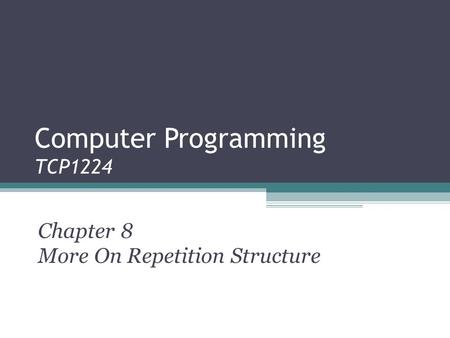 Computer Programming TCP1224 Chapter 8 More On Repetition Structure.