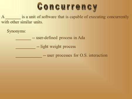 Synonyms: A _______ is a unit of software that is capable of executing concurrently with other similar units. _______ -- user-defined process in Ada _________.