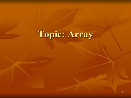 1 Topic: Array Topic: Array. 2 Arrays Arrays In this chapter, we will : Learn about arrays Learn about arrays Explore how to declare and manipulate data.