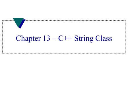 Chapter 13 – C++ String Class. String objects u Do not need to specify size of string object –C++ keeps track of size of text –C++ expands memory region.