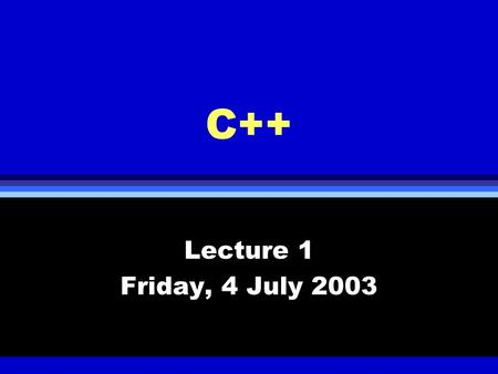 C++ Lecture 1 Friday, 4 July 2003. History of C++ l Built on top of C l C was developed in early 70s from B and BCPL l Object oriented programming paradigm.