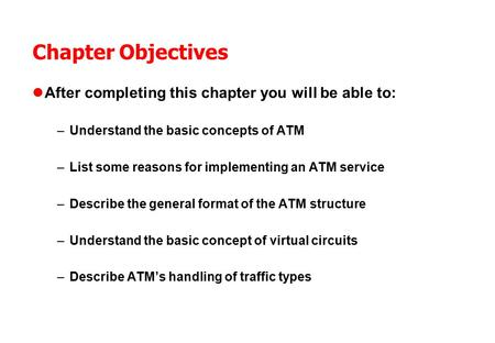 Chapter Objectives After completing this chapter you will be able to: –Understand the basic concepts of ATM –List some reasons for implementing an ATM.