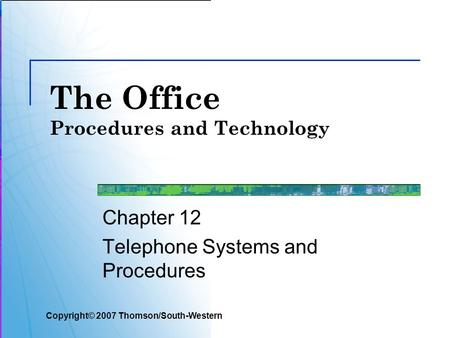 The Office Procedures and Technology Chapter 12 Telephone Systems and Procedures Copyright© 2007 Thomson/South-Western.