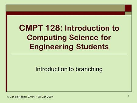 © Janice Regan, CMPT 128, Jan 2007 0 CMPT 128: Introduction to Computing Science for Engineering Students Introduction to branching.