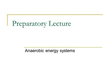 Preparatory Lecture Anaerobic energy systems. Today General comments and instructions  Information  Procedure  Results  Questions  Discussion Group.