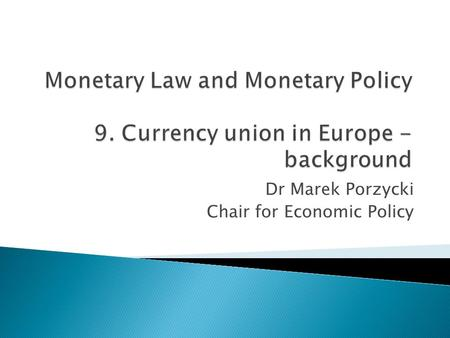 Dr Marek Porzycki Chair for Economic Policy.  Optimum Currency Area (OCA) as the economic theory behind EMU  History of the Economic and Monetary Union.