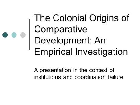 The Colonial Origins of Comparative Development: An Empirical Investigation A presentation in the context of institutions and coordination failure.