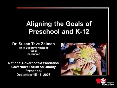 Aligning the Goals of Preschool and K-12 Dr. Susan Tave Zelman Ohio Superintendent of Public Instruction National Governor's Association Governors Forum.