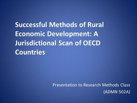 Successful Methods of Rural Economic Development: A Jurisdictional Scan of OECD Countries Presentation to Research Methods Class (ADMN 502A)
