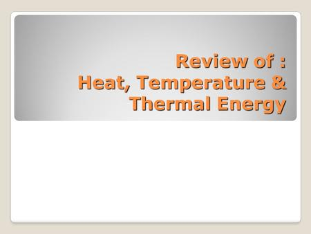Review of : Heat, Temperature & Thermal Energy. Heat Heat is a _______ of energy from objects at a _________ temperature to objects at a __________ temperature.
