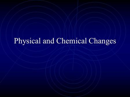 Physical and Chemical Changes. What is a Physical Change? A physical change changes the form of a substance, but does not create anything new. Starting.
