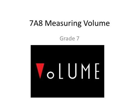 7A8 Measuring Volume Grade 7. Margin Question Name 3 volume measurements in daily life: – 1 Quart of ice cream – 1 Gallon of gas – 2 Liters of pop – 1.