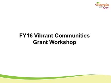 1 FY16 Vibrant Communities Grant Workshop. 1 Overview Multiple Programs Momentum Art at the Capitol Inspired Georgia Poet Laureate Prize Arts Learning.