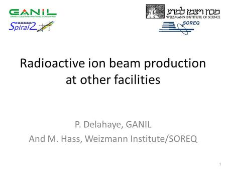 Radioactive ion beam production at other facilities P. Delahaye, GANIL And M. Hass, Weizmann Institute/SOREQ 1.