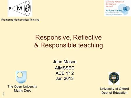 1 Responsive, Reflective & Responsible teaching John Mason AIMSSEC ACE Yr 2 Jan 2013 The Open University Maths Dept University of Oxford Dept of Education.