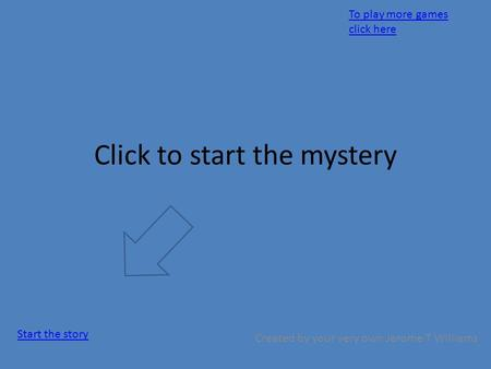 Click to start the mystery Created by your very own Jerome T Williams Start the story To play more games click here.