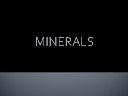 MINERALS. Minerals must have four characteristics: ▪ it must be inorganic—not made of or by living things; ▪ it must occur naturally—it cannot be man-made;
