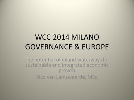WCC 2014 MILANO GOVERNANCE & EUROPE The potential of inland waterways for sustainable and integrated economic growth Nico van Lamsweerde, MSc.
