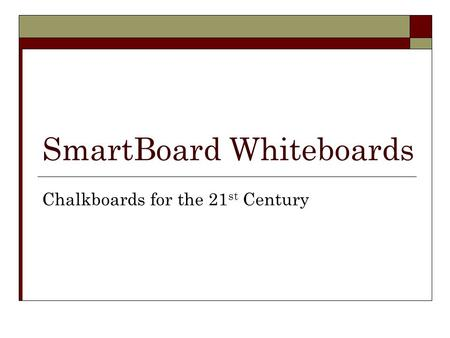 SmartBoard Whiteboards Chalkboards for the 21 st Century.