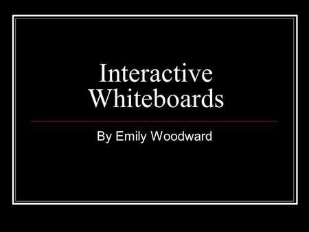 Interactive Whiteboards By Emily Woodward. Definition provide ways to show students any thing which can be presented on a computer's desktop (educational.