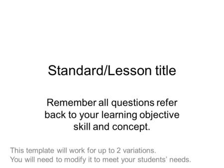 Standard/Lesson title Remember all questions refer back to your learning objective skill and concept. This template will work for up to 2 variations. You.