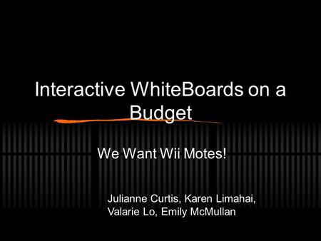 Interactive WhiteBoards on a Budget We Want Wii Motes! Julianne Curtis, Karen Limahai, Valarie Lo, Emily McMullan.