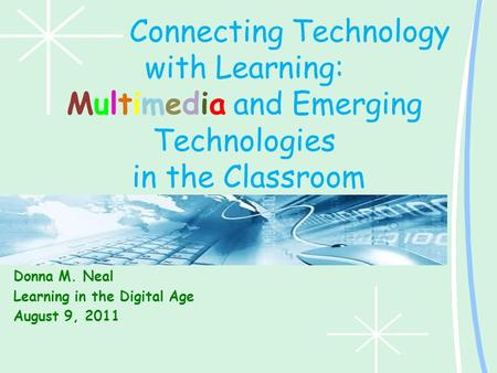 Connecting Technology with Learning: Multimedia and Emerging Technologies in the Classroom Donna M. Neal Learning in the Digital Age August 9, 2011.