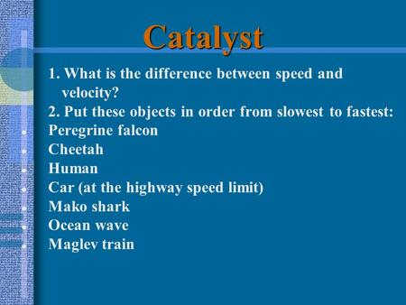 Catalyst 1. What is the difference between speed and velocity? 2. Put these objects in order from slowest to fastest: ● Peregrine falcon ● Cheetah ● Human.