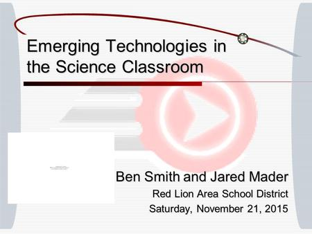 Emerging Technologies in the Science Classroom Ben Smith and Jared Mader Red Lion Area School District Saturday, November 21, 2015Saturday, November 21,