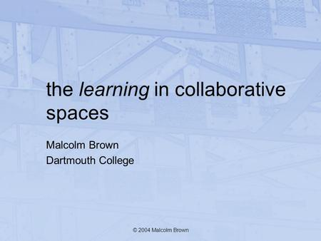 The learning in collaborative spaces Malcolm Brown Dartmouth College © 2004 Malcolm Brown.