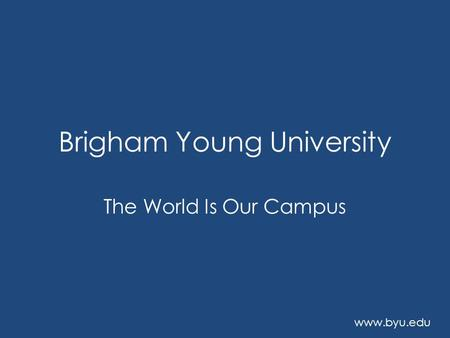 Brigham Young University The World Is Our Campus www.byu.edu.