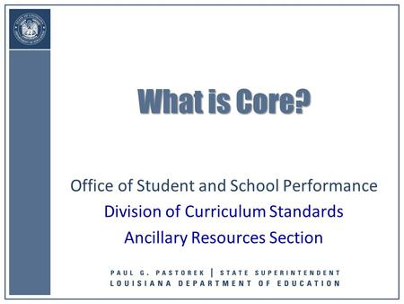 Office of Student and School Performance Division of Curriculum Standards Ancillary Resources Section What is Core?