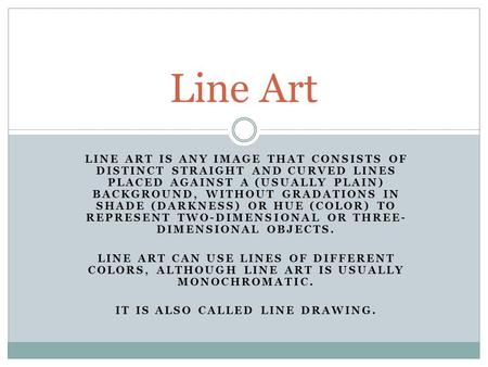 LINE ART IS ANY IMAGE THAT CONSISTS OF DISTINCT STRAIGHT AND CURVED LINES PLACED AGAINST A (USUALLY PLAIN) BACKGROUND, WITHOUT GRADATIONS IN SHADE (DARKNESS)