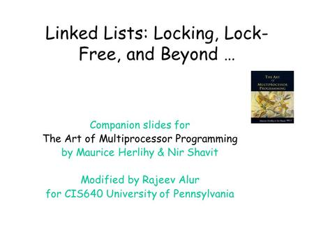 Linked Lists: Locking, Lock- Free, and Beyond … Companion slides for The Art of Multiprocessor Programming by Maurice Herlihy & Nir Shavit Modified by.