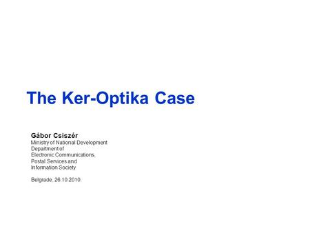 The Ker-Optika Case Gábor Csiszér Ministry of National Development Department of Electronic Communications, Postal Services and Information Society Belgrade,