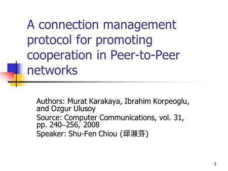 1 A connection management protocol for promoting cooperation in Peer-to-Peer networks Authors: Murat Karakaya, Ibrahim Korpeoglu, and Ozgur Ulusoy Source: