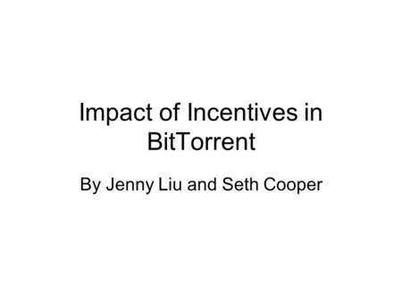 Impact of Incentives in BitTorrent By Jenny Liu and Seth Cooper.