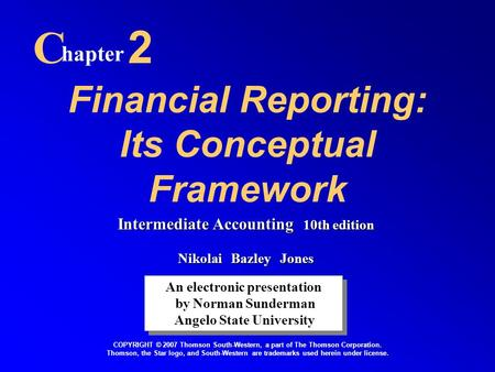 Financial Reporting: Its Conceptual Framework C hapter 2 An electronic presentation by Norman Sunderman Angelo State University An electronic presentation.