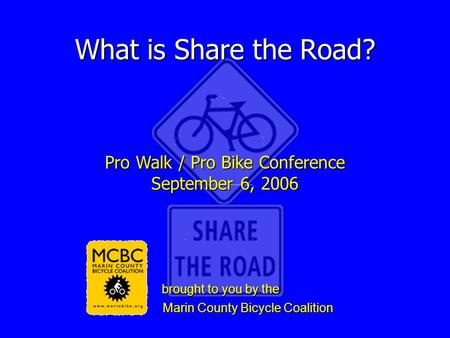What is Share the Road? Pro Walk / Pro Bike Conference September 6, 2006 brought to you by the brought to you by the Marin County Bicycle Coalition Marin.