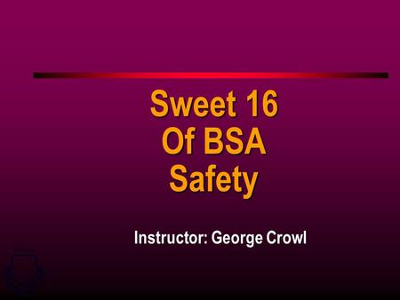 GRADUATE U U S S A A I I R R F F O O R R C C E E W W E E A A P P O O N N S S S S C C H H O O O O L L Instructor: George Crowl Sweet 16 Of BSA Safety.