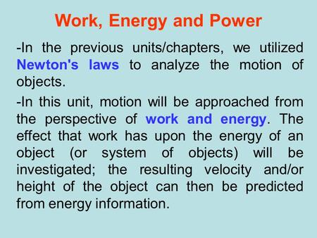 Work, Energy and Power -In the previous units/chapters, we utilized Newton's laws to analyze the motion of objects. -In this unit, motion will be approached.