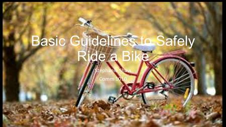 Basic Guidelines to Safely Ride a Bike Stephanie Shaw Comm 1010.