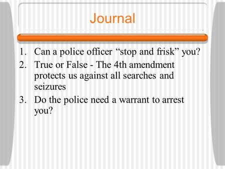 "Journal 1.Can a police officer ""stop and frisk"" you? 2.True or False - The 4th amendment protects us against all searches and seizures 3.Do the police."
