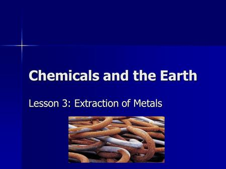 Chemicals and the Earth Lesson 3: Extraction of Metals.